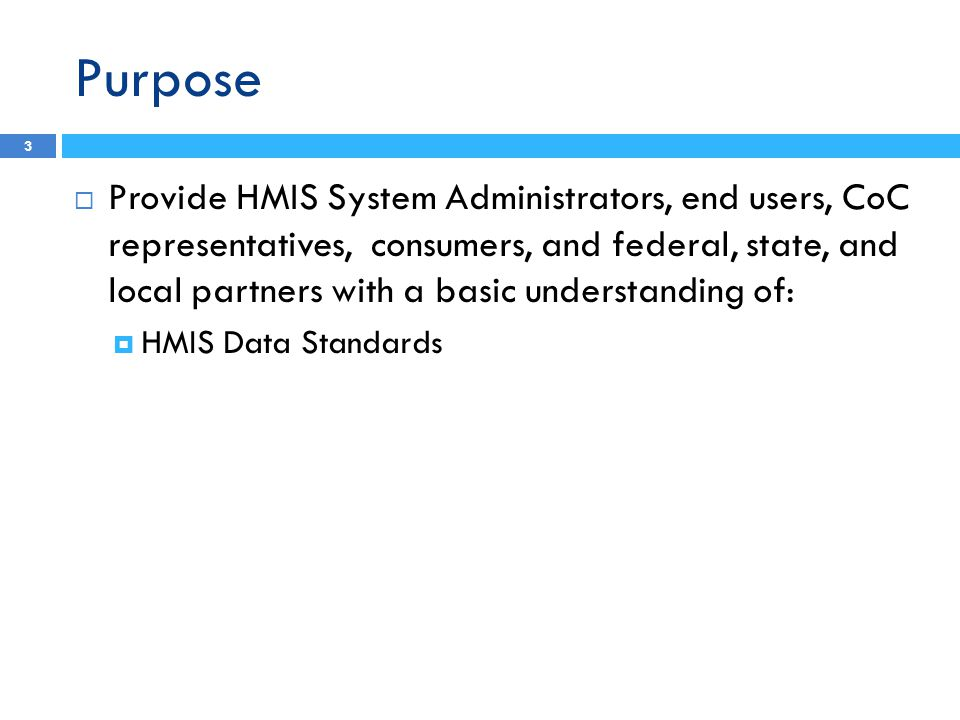 Purpose 3  Provide HMIS System Administrators, end users, CoC representatives, consumers, and federal, state, and local partners with a basic understanding of:  HMIS Data Standards