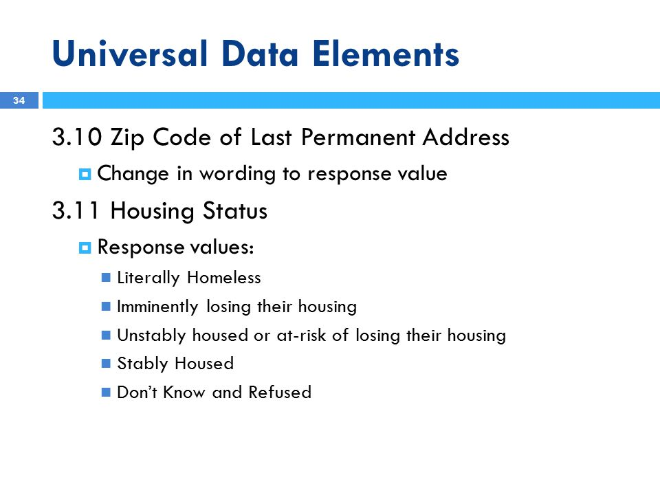 Universal Data Elements 3.10 Zip Code of Last Permanent Address  Change in wording to response value 3.11 Housing Status  Response values: Literally