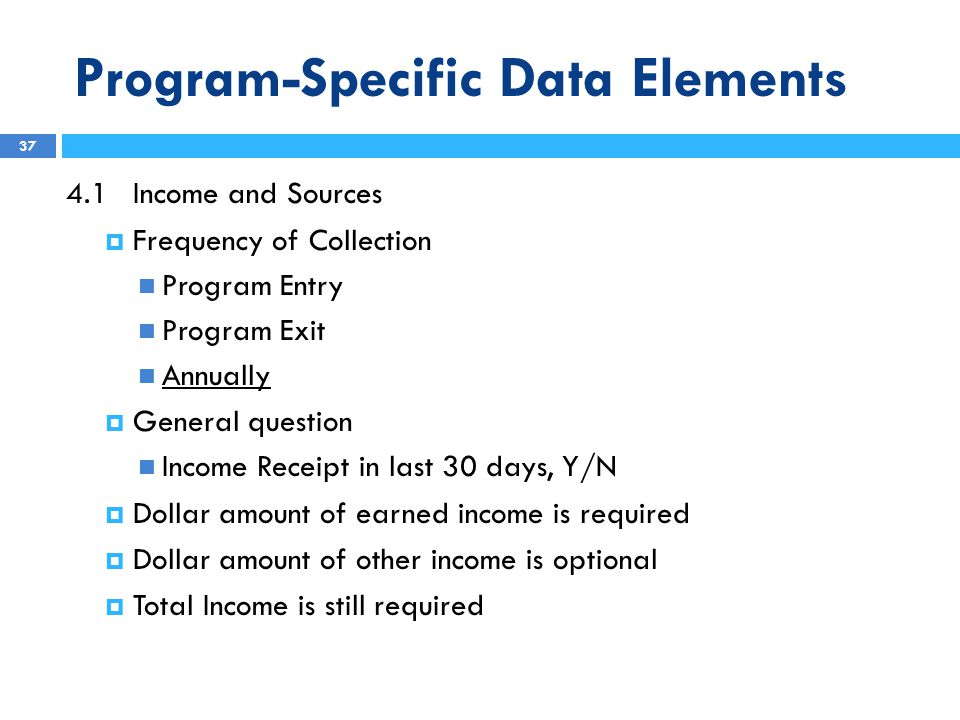 Program-Specific Data Elements 4.1Income and Sources  Frequency of Collection Program Entry Program Exit Annually  General question Income Receipt in last 30 days, Y/N  Dollar amount of earned income is required  Dollar amount of other income is optional  Total Income is still required 37