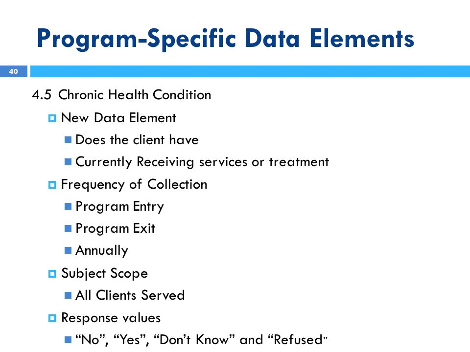 Program-Specific Data Elements 4.5Chronic Health Condition  New Data Element Does the client have Currently Receiving services or treatment  Frequency of Collection Program Entry Program Exit Annually  Subject Scope All Clients Served  Response values No , Yes , Don't Know and Refused 40