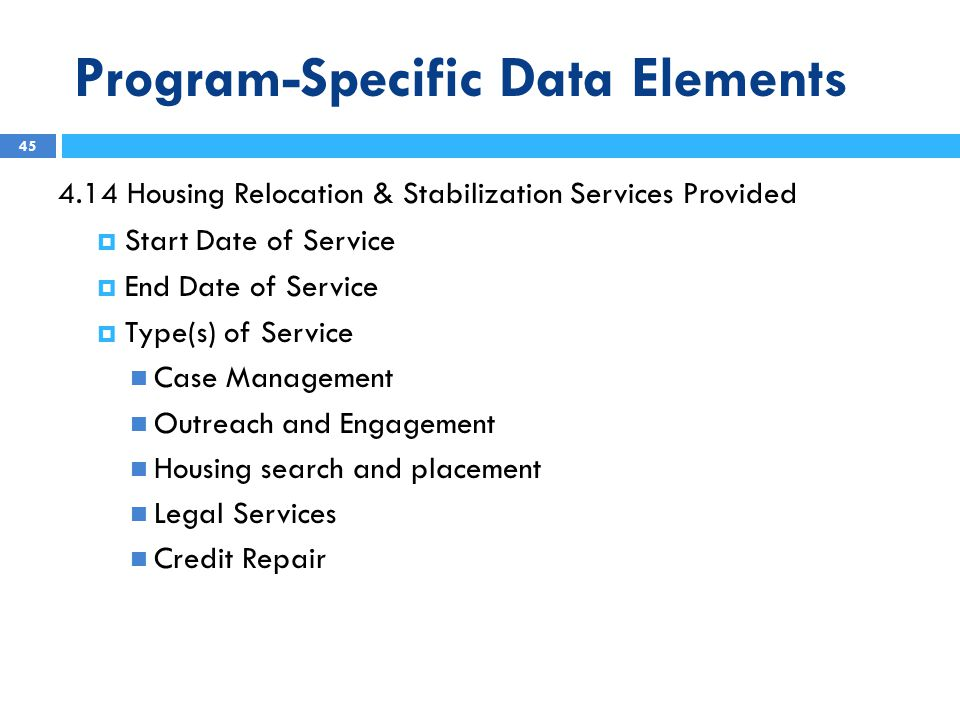 Program-Specific Data Elements 4.14 Housing Relocation & Stabilization Services Provided  Start Date of Service  End Date of Service  Type(s) of Service Case Management Outreach and Engagement Housing search and placement Legal Services Credit Repair 45