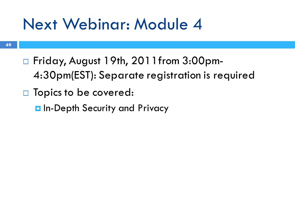 Next Webinar: Module 4 49  Friday, August 19th, 2011from 3:00pm- 4:30pm(EST): Separate registration is required  Topics to be covered:  In-Depth Security and Privacy