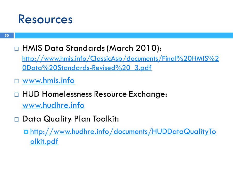 Resources  HMIS Data Standards (March 2010): http://www.hmis.info/ClassicAsp/documents/Final%20HMIS%2 0Data%20Standards-Revised%20_3.pdf http://www.h