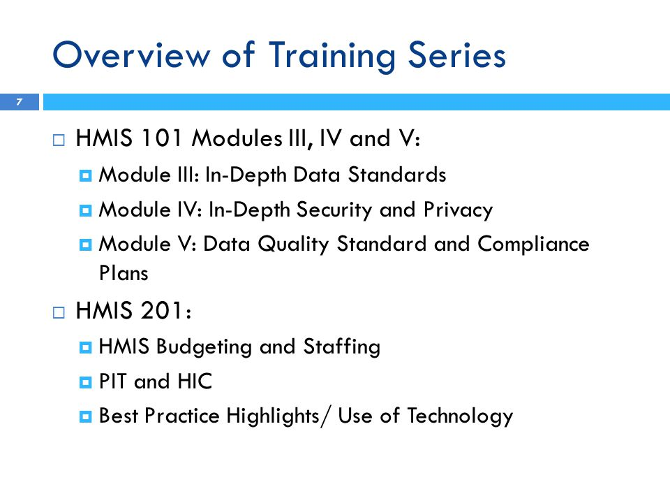 Overview of Training Series 7  HMIS 101 Modules III, IV and V:  Module III: In-Depth Data Standards  Module IV: In-Depth Security and Privacy  Module V: Data Quality Standard and Compliance Plans  HMIS 201:  HMIS Budgeting and Staffing  PIT and HIC  Best Practice Highlights/ Use of Technology