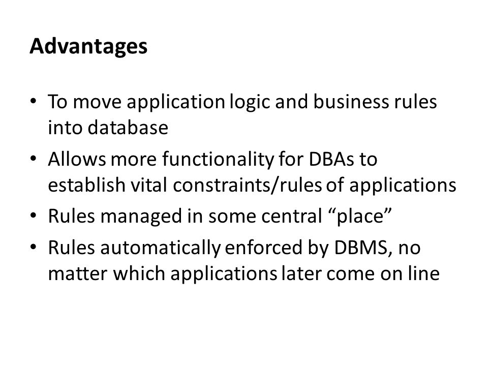 Advantages To move application logic and business rules into database Allows more functionality for DBAs to establish vital constraints/rules of appli