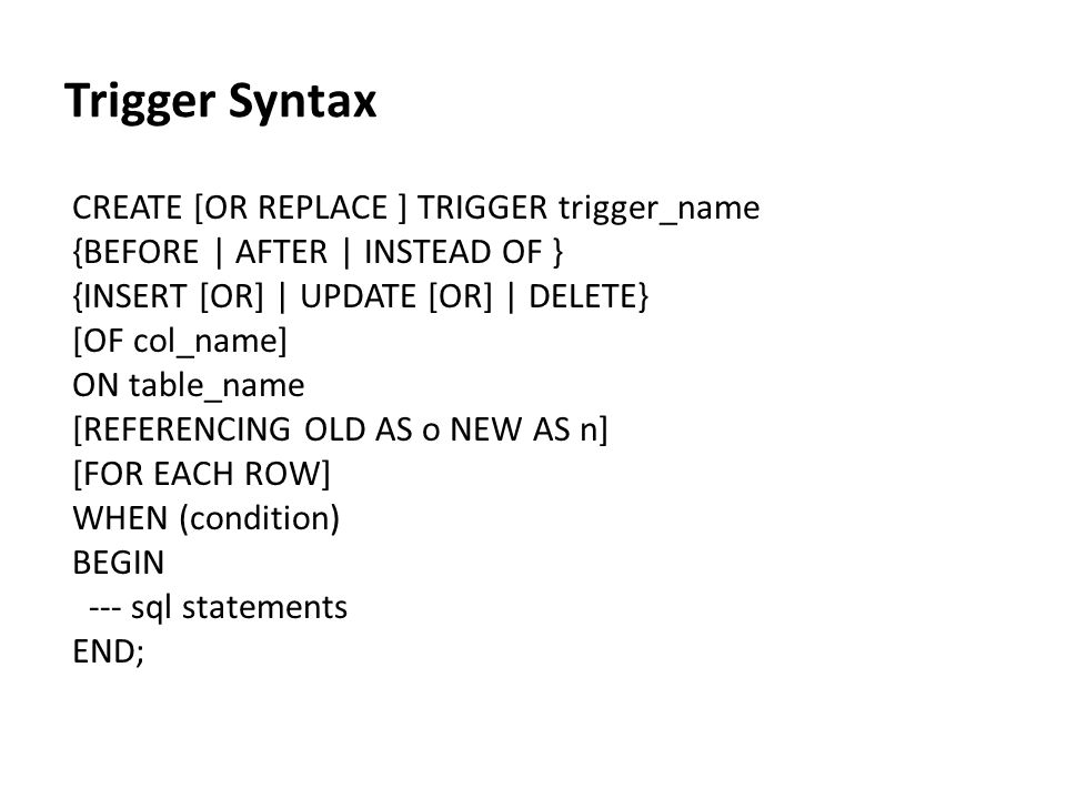 Trigger Syntax CREATE [OR REPLACE ] TRIGGER trigger_name {BEFORE | AFTER | INSTEAD OF } {INSERT [OR] | UPDATE [OR] | DELETE} [OF col_name] ON table_na