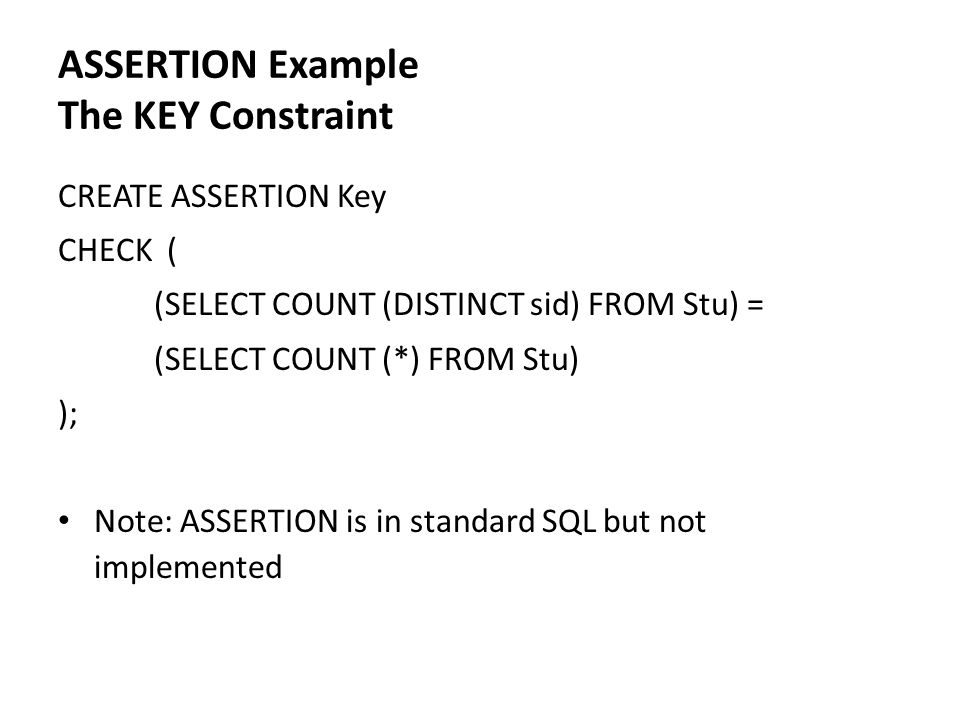 ASSERTION Example The KEY Constraint CREATE ASSERTION Key CHECK ( (SELECT COUNT (DISTINCT sid) FROM Stu) = (SELECT COUNT (*) FROM Stu) ); Note: ASSERT