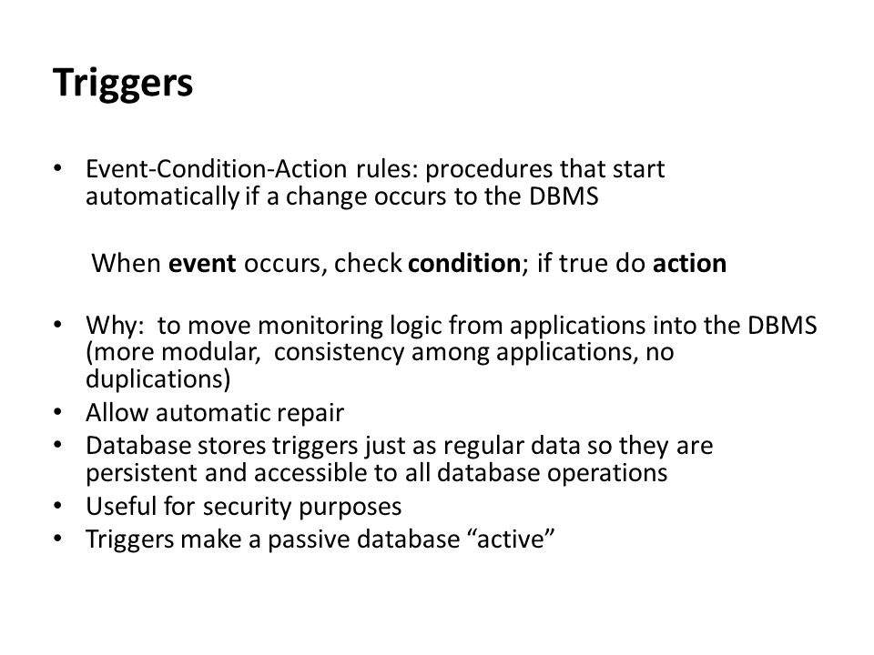 Advantages To move application logic and business rules into database Allows more functionality for DBAs to establish vital constraints/rules of applications Rules managed in some central place Rules automatically enforced by DBMS, no matter which applications later come on line