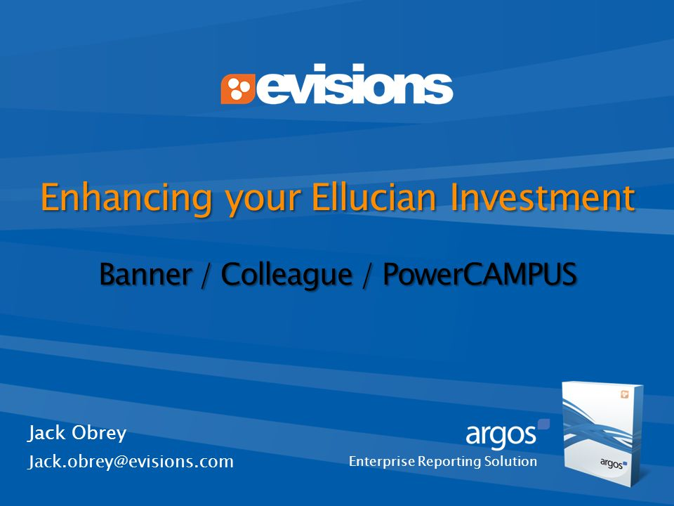 Enterprise Reporting Solution Enhancing your Ellucian Investment Banner / Colleague / PowerCAMPUS Jack Obrey Jack.obrey@evisions.com
