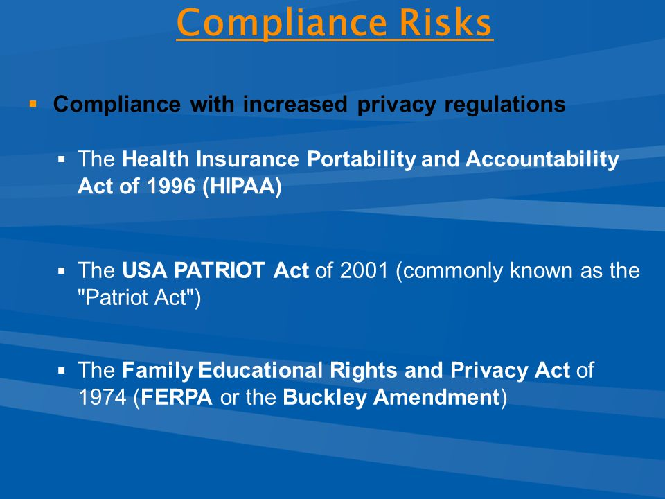  Compliance with increased privacy regulations  The Health Insurance Portability and Accountability Act of 1996 (HIPAA)  The USA PATRIOT Act of 2001 (commonly known as the Patriot Act )  The Family Educational Rights and Privacy Act of 1974 (FERPA or the Buckley Amendment) Compliance Risks