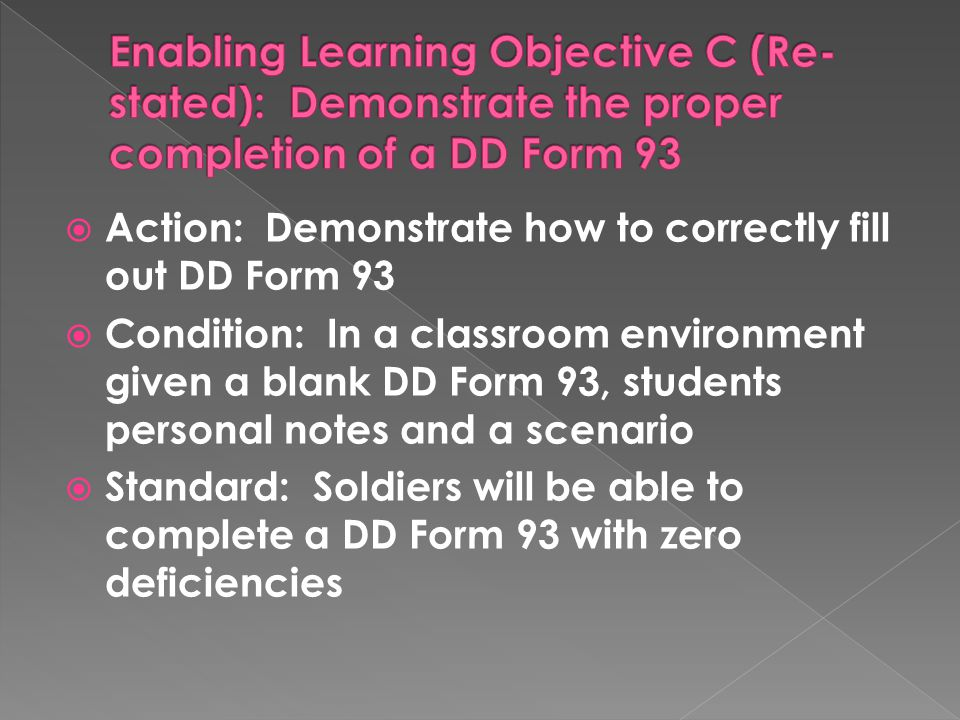  Action: Soldiers will complete a DD Form 93  Condition: In a classroom environment given a blank DD Form 93, students personal notes and a scenario  Standard: Soldiers will be able to complete a DD Form 93 with zero deficiencies