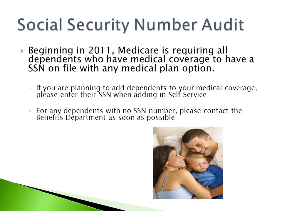  Beginning in 2011, Medicare is requiring all dependents who have medical coverage to have a SSN on file with any medical plan option.