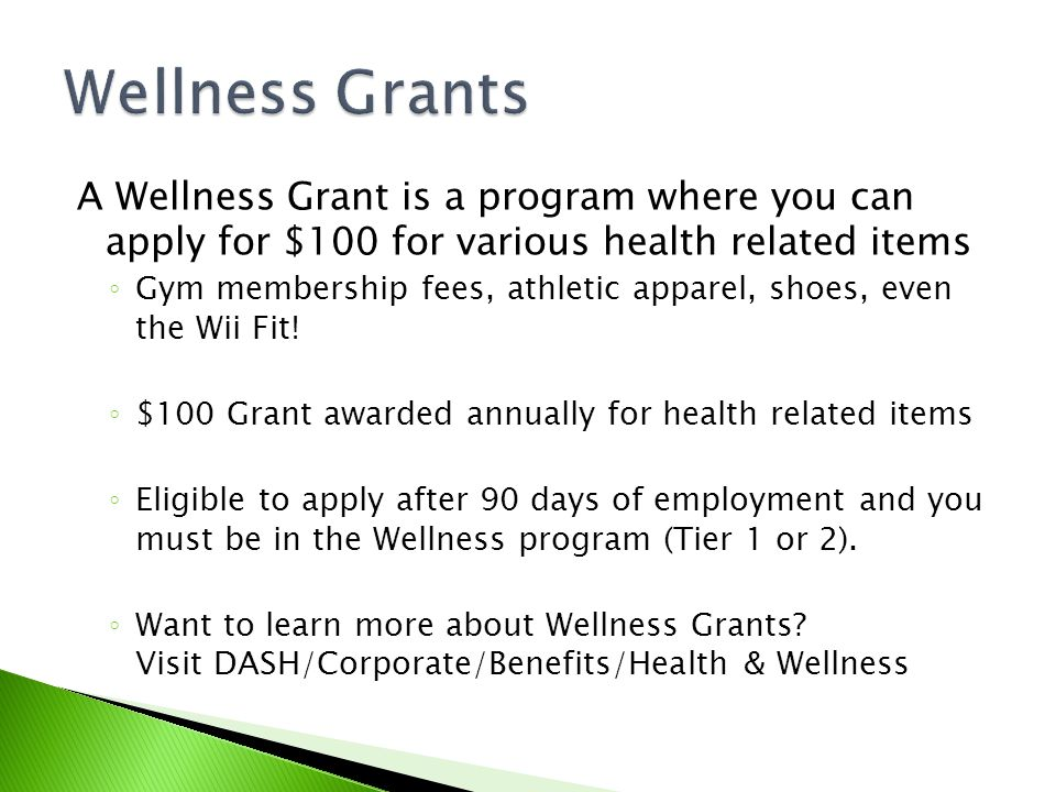 A Wellness Grant is a program where you can apply for $100 for various health related items ◦ Gym membership fees, athletic apparel, shoes, even the Wii Fit.