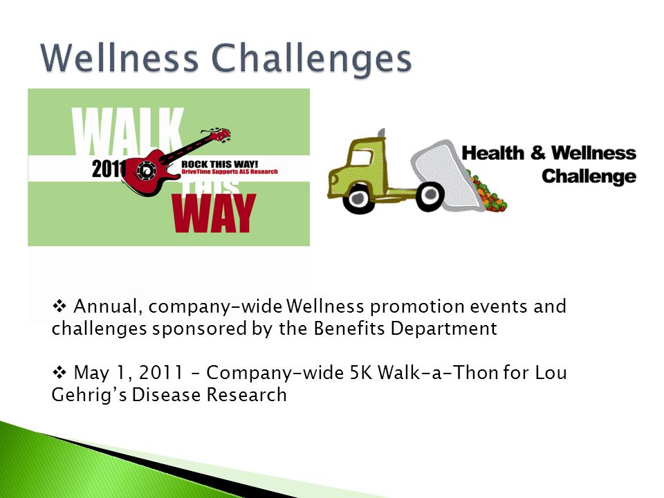  Annual, company-wide Wellness promotion events and challenges sponsored by the Benefits Department  May 1, 2011 – Company-wide 5K Walk-a-Thon for Lou Gehrig's Disease Research