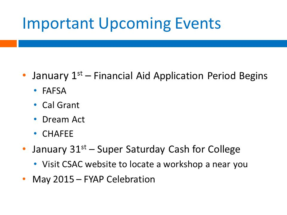 Important Upcoming Events January 1 st – Financial Aid Application Period Begins FAFSA Cal Grant Dream Act CHAFEE January 31 st – Super Saturday Cash for College Visit CSAC website to locate a workshop a near you May 2015 – FYAP Celebration
