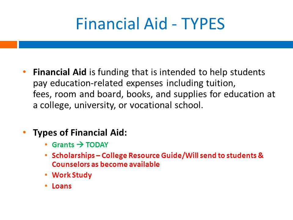 Financial Aid - TYPES Financial Aid is funding that is intended to help students pay education-related expenses including tuition, fees, room and board, books, and supplies for education at a college, university, or vocational school.