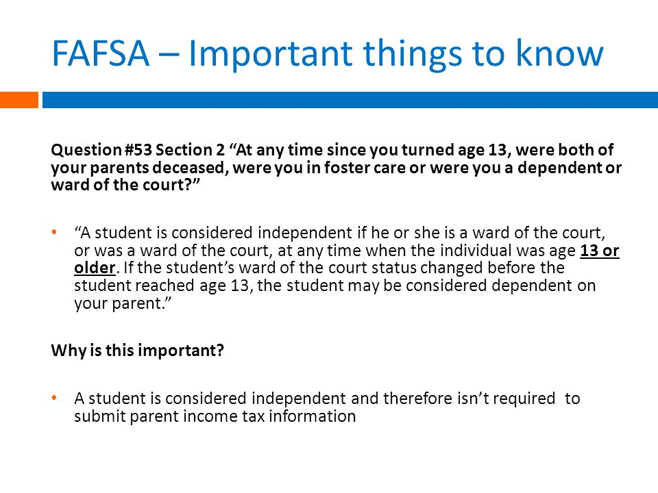 FAFSA – Important things to know Question #53 Section 2 At any time since you turned age 13, were both of your parents deceased, were you in foster care or were you a dependent or ward of the court A student is considered independent if he or she is a ward of the court, or was a ward of the court, at any time when the individual was age 13 or older.