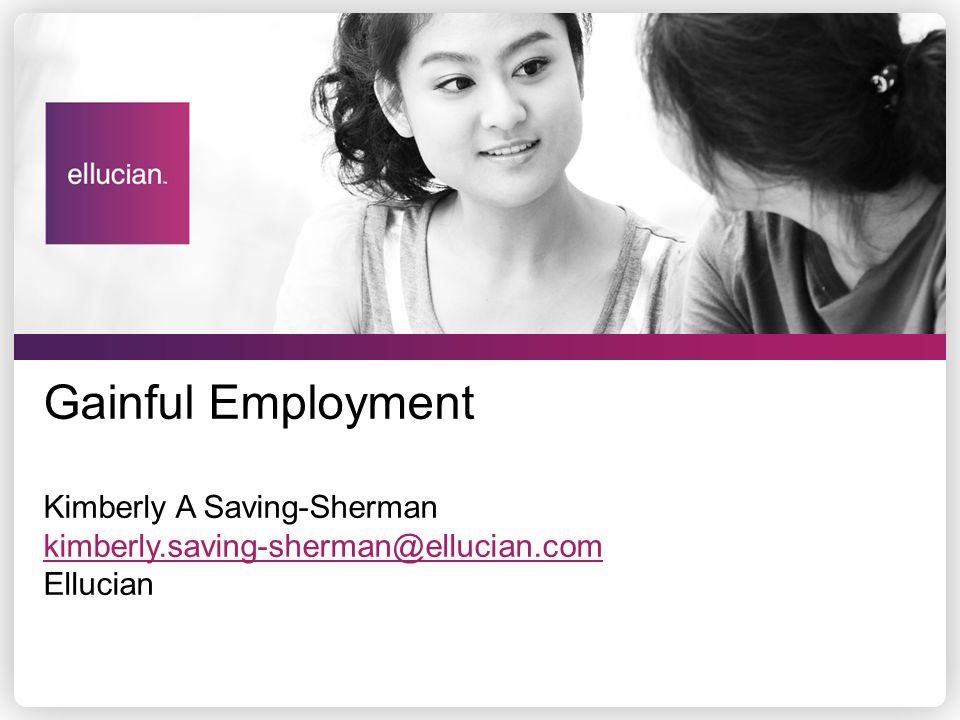 Gainful Employment Kimberly A Saving-Sherman kimberly.saving-sherman@ellucian.com Ellucian kimberly.saving-sherman@ellucian.com