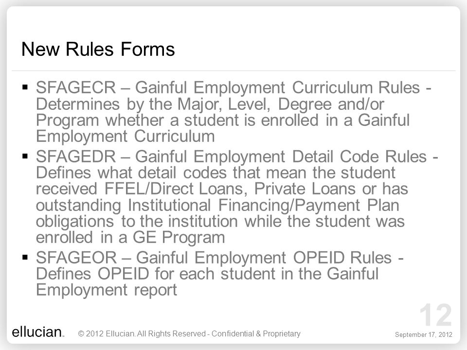 12 September 17, 2012 New Rules Forms  SFAGECR – Gainful Employment Curriculum Rules - Determines by the Major, Level, Degree and/or Program whether