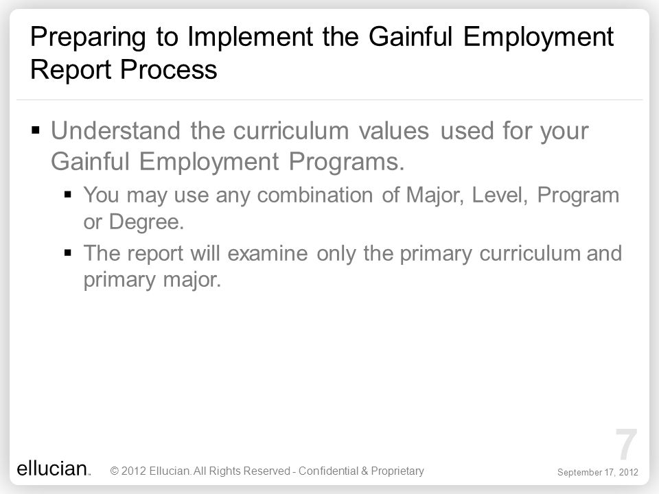 7 September 17, 2012 Preparing to Implement the Gainful Employment Report Process © 2012 Ellucian. All Rights Reserved - Confidential & Proprietary 