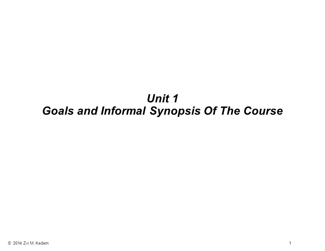 © 2014 Zvi M. Kedem 1 Unit 1 Goals and Informal Synopsis Of The Course