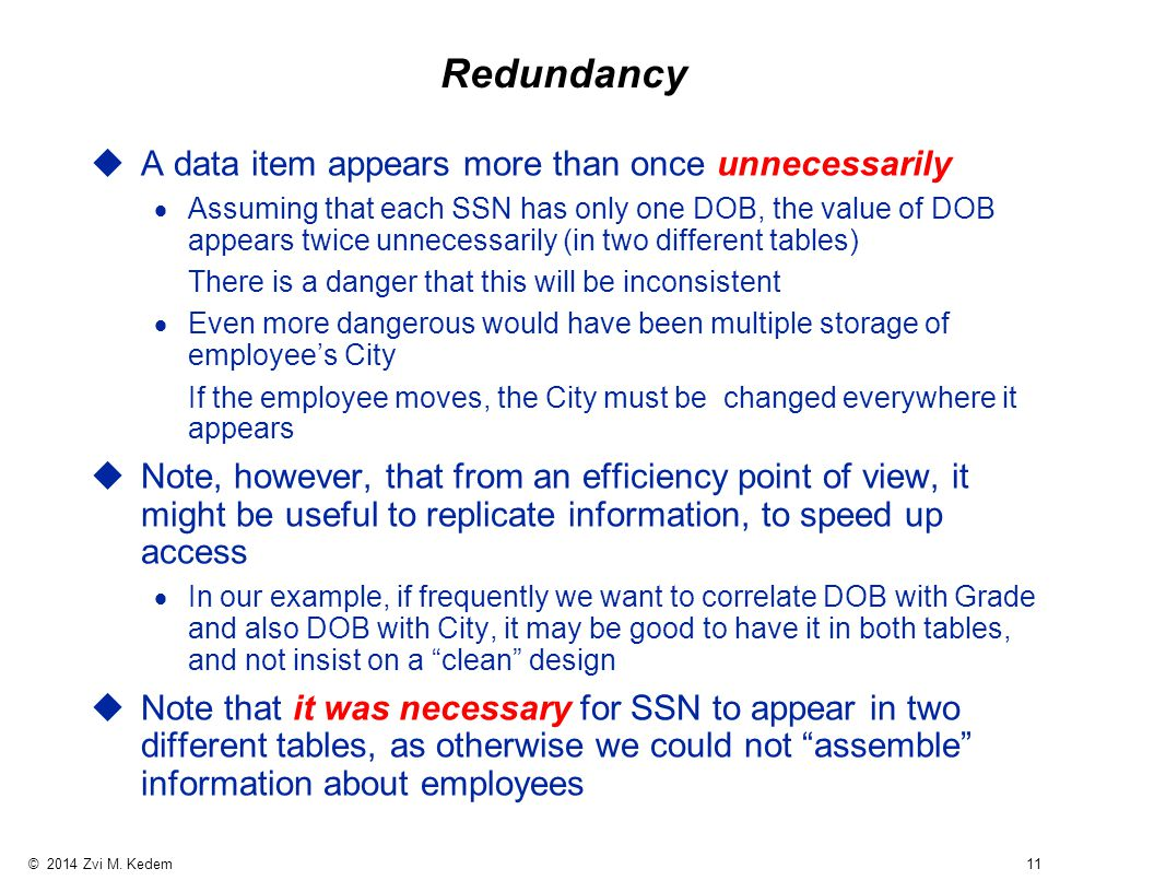 © 2014 Zvi M. Kedem 11 Redundancy uA data item appears more than once unnecessarily  Assuming that each SSN has only one DOB, the value of DOB appear