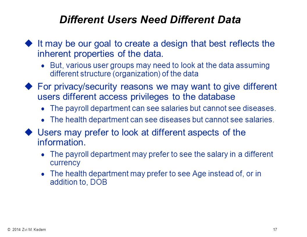 © 2014 Zvi M. Kedem 17 Different Users Need Different Data uIt may be our goal to create a design that best reflects the inherent properties of the da