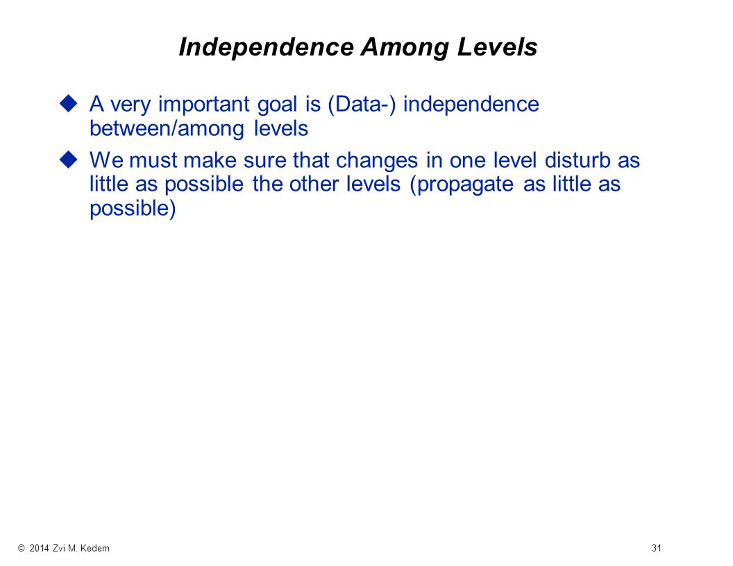 © 2014 Zvi M. Kedem 31 Independence Among Levels uA very important goal is (Data-) independence between/among levels uWe must make sure that changes i