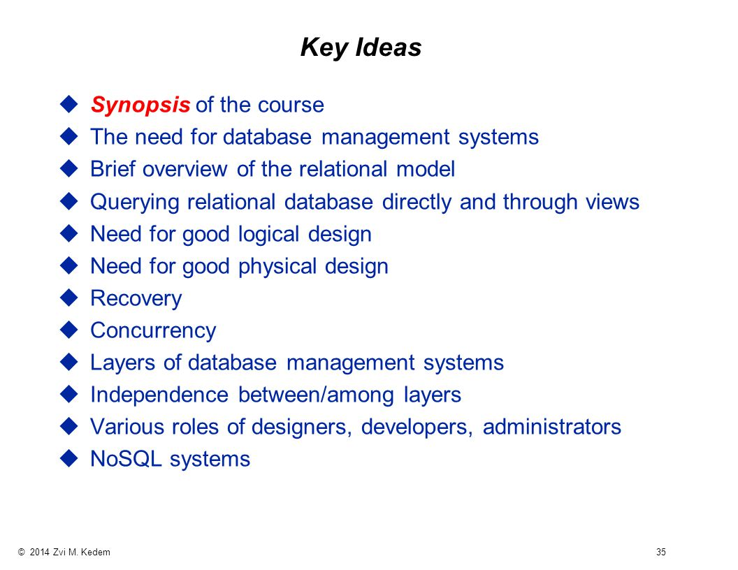 © 2014 Zvi M. Kedem 35 Key Ideas uSynopsis of the course uThe need for database management systems uBrief overview of the relational model uQuerying r