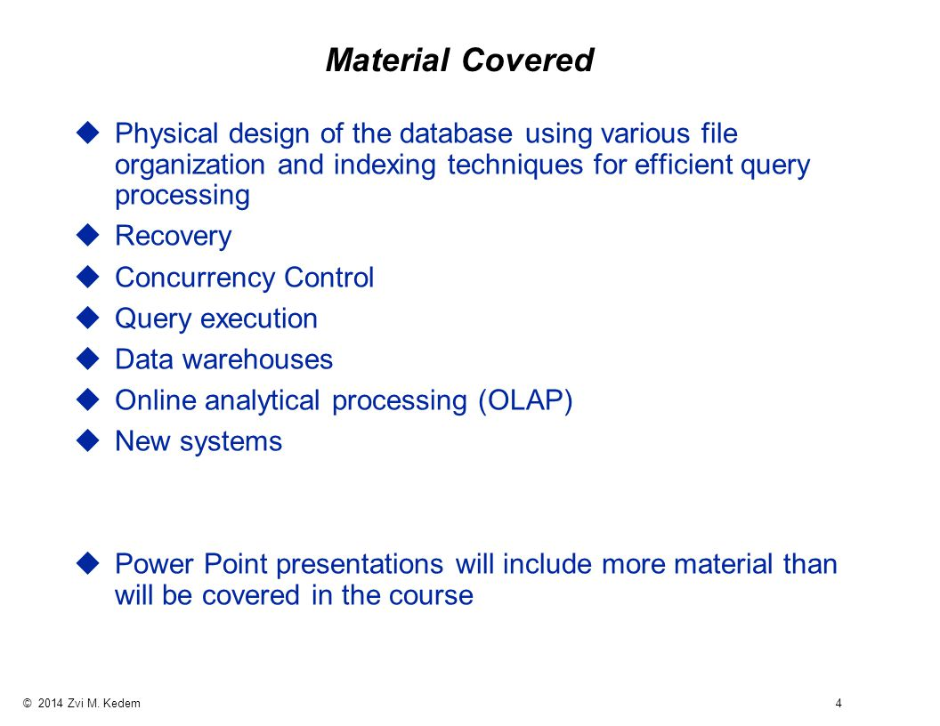 © 2014 Zvi M. Kedem 4 Material Covered uPhysical design of the database using various file organization and indexing techniques for efficient query pr