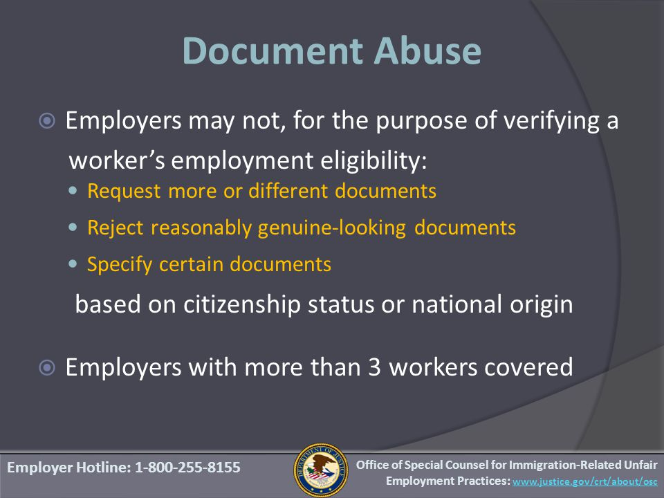 Document Abuse  Employers may not, for the purpose of verifying a worker's employment eligibility: Request more or different documents Reject reasonably genuine‐looking documents Specify certain documents based on citizenship status or national origin  Employers with more than 3 workers covered Employer Hotline: 1-800-255-8155 Office of Special Counsel for Immigration-Related Unfair Employment Practices: www.justice.gov/crt/about/osc