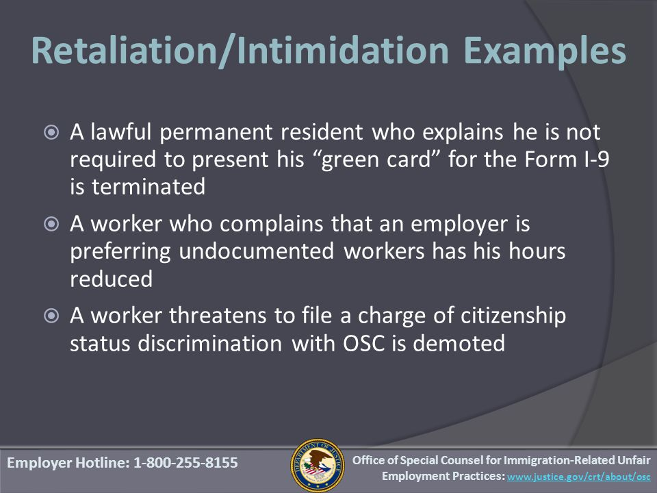 Retaliation/Intimidation Examples Employer Hotline: 1-800-255-8155 Office of Special Counsel for Immigration-Related Unfair Employment Practices: www.justice.gov/crt/about/osc  A lawful permanent resident who explains he is not required to present his green card for the Form I-9 is terminated  A worker who complains that an employer is preferring undocumented workers has his hours reduced  A worker threatens to file a charge of citizenship status discrimination with OSC is demoted