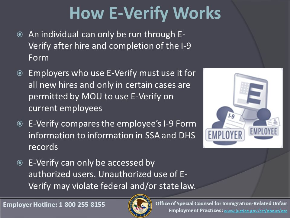 Employer Hotline: 1-800-255-8155  An individual can only be run through E- Verify after hire and completion of the I-9 Form  Employers who use E-Verify must use it for all new hires and only in certain cases are permitted by MOU to use E-Verify on current employees  E-Verify compares the employee's I-9 Form information to information in SSA and DHS records  E-Verify can only be accessed by authorized users.