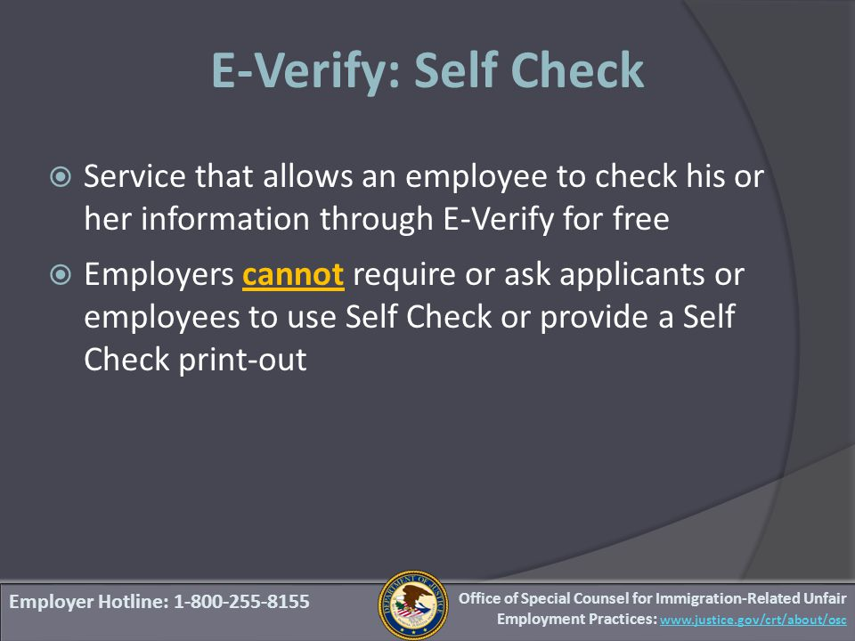 Employer Hotline: 1-800-255-8155 E-Verify: Self Check  Service that allows an employee to check his or her information through E-Verify for free  Employers cannot require or ask applicants or employees to use Self Check or provide a Self Check print-out Office of Special Counsel for Immigration-Related Unfair Employment Practices: www.justice.gov/crt/about/osc
