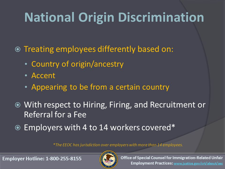 National Origin Discrimination  Treating employees differently based on: Country of origin/ancestry Accent Appearing to be from a certain country  With respect to Hiring, Firing, and Recruitment or Referral for a Fee  Employers with 4 to 14 workers covered* *The EEOC has jurisdiction over employers with more than 14 employees.