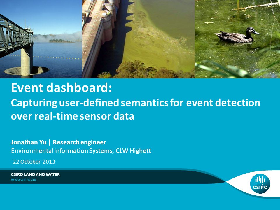 Event dashboard: Capturing user-defined semantics for event detection over real-time sensor data CSIRO LAND AND WATER Jonathan Yu | Research engineer Environmental Information Systems, CLW Highett 22 October 2013