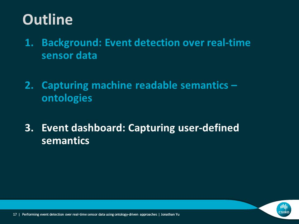 1.Background: Event detection over real-time sensor data 2.Capturing machine readable semantics – ontologies 3.Event dashboard: Capturing user-defined semantics Performing event detection over real-time sensor data using ontology-driven approaches | Jonathan Yu 17 | Outline