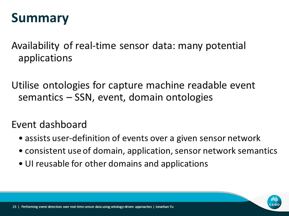 Summary Availability of real-time sensor data: many potential applications Utilise ontologies for capture machine readable event semantics – SSN, event, domain ontologies Event dashboard assists user-definition of events over a given sensor network consistent use of domain, application, sensor network semantics UI reusable for other domains and applications Performing event detection over real-time sensor data using ontology-driven approaches | Jonathan Yu 23 |