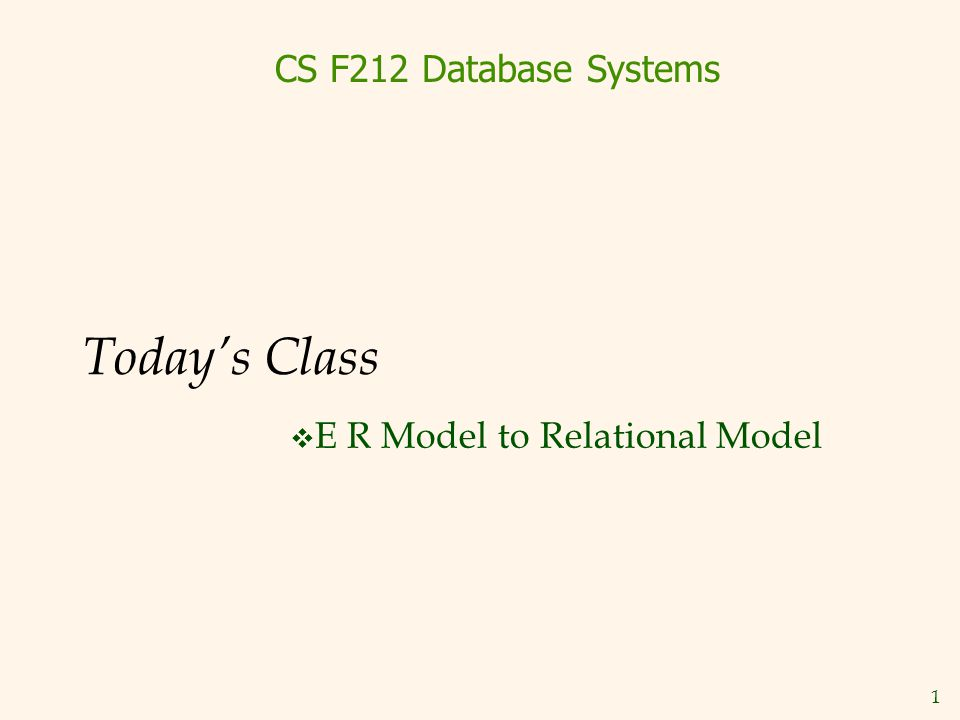1 Today's Class  E R Model to Relational Model CS F212 Database Systems