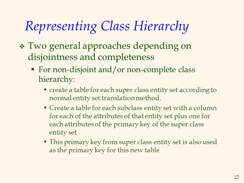25 Representing Class Hierarchy  Two general approaches depending on disjointness and completeness  For non-disjoint and/or non-complete class hiera