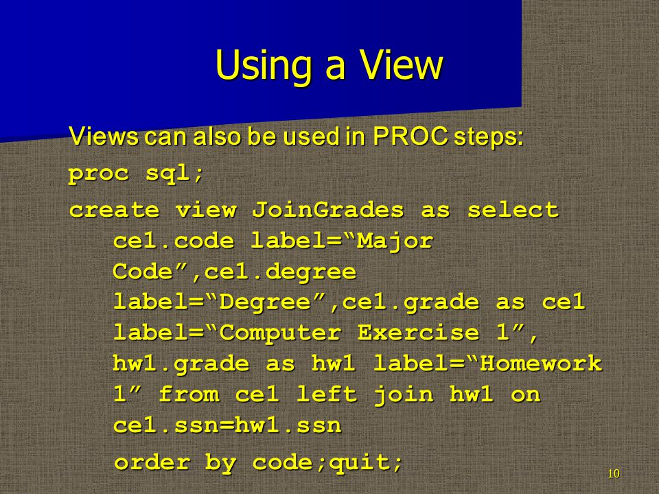 "Using a View Views can also be used in PROC steps: proc sql; create view JoinGrades as select ce1.code label=""Major Code"",ce1.degree label=""Degree"",ce"