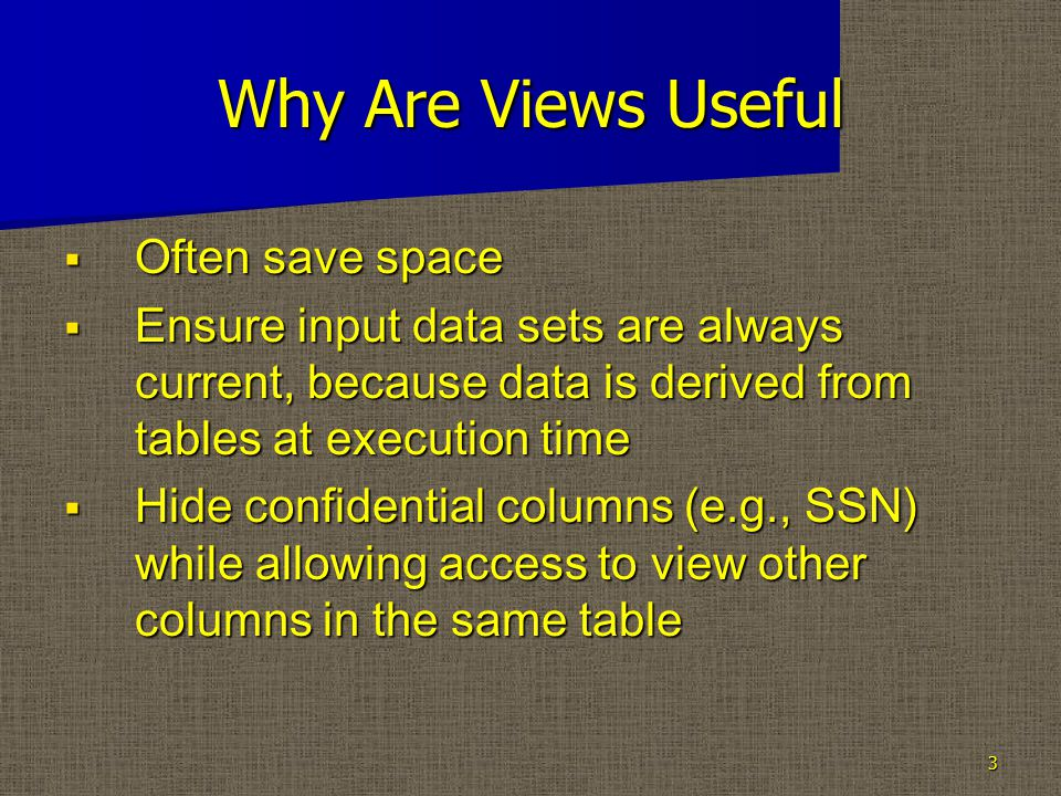 Why Are Views Useful  Often save space  Ensure input data sets are always current, because data is derived from tables at execution time  Hide confidential columns (e.g., SSN) while allowing access to view other columns in the same table 3