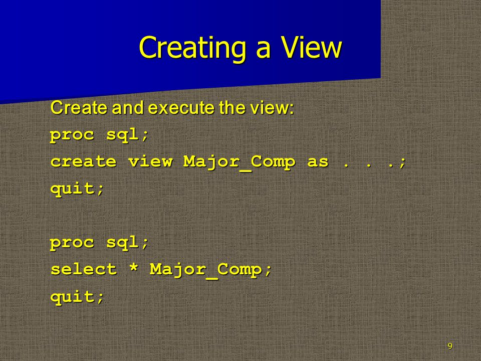 Creating a View Create and execute the view: proc sql; create view Major_Comp as...; quit; proc sql; select * Major_Comp; quit; 9