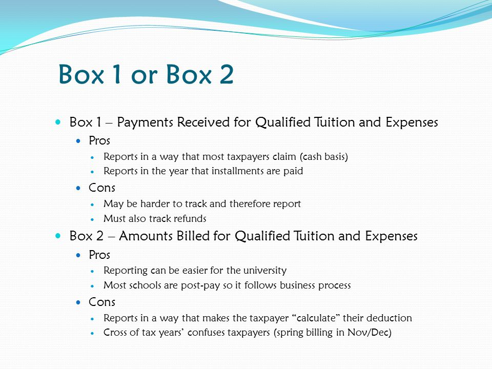 Box 1 or Box 2 Box 1 – Payments Received for Qualified Tuition and Expenses Pros Reports in a way that most taxpayers claim (cash basis) Reports in the year that installments are paid Cons May be harder to track and therefore report Must also track refunds Box 2 – Amounts Billed for Qualified Tuition and Expenses Pros Reporting can be easier for the university Most schools are post-pay so it follows business process Cons Reports in a way that makes the taxpayer calculate their deduction Cross of tax years' confuses taxpayers (spring billing in Nov/Dec)