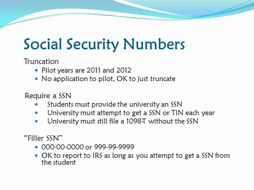 Social Security Numbers Truncation Pilot years are 2011 and 2012 No application to pilot, OK to just truncate Require a SSN Students must provide the university an SSN University must attempt to get a SSN or TIN each year University must still file a 1098-T without the SSN Filler SSN 000-00-0000 or 999-99-9999 OK to report to IRS as long as you attempt to get a SSN from the student