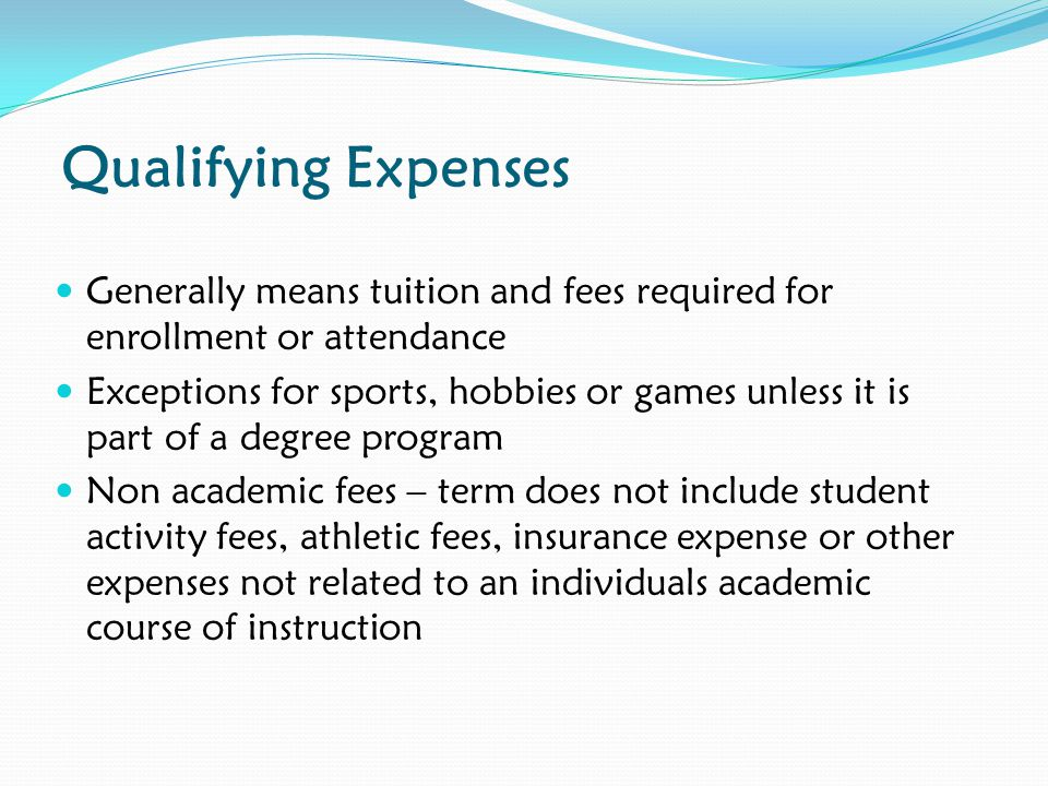 Qualifying Expenses Generally means tuition and fees required for enrollment or attendance Exceptions for sports, hobbies or games unless it is part of a degree program Non academic fees – term does not include student activity fees, athletic fees, insurance expense or other expenses not related to an individuals academic course of instruction