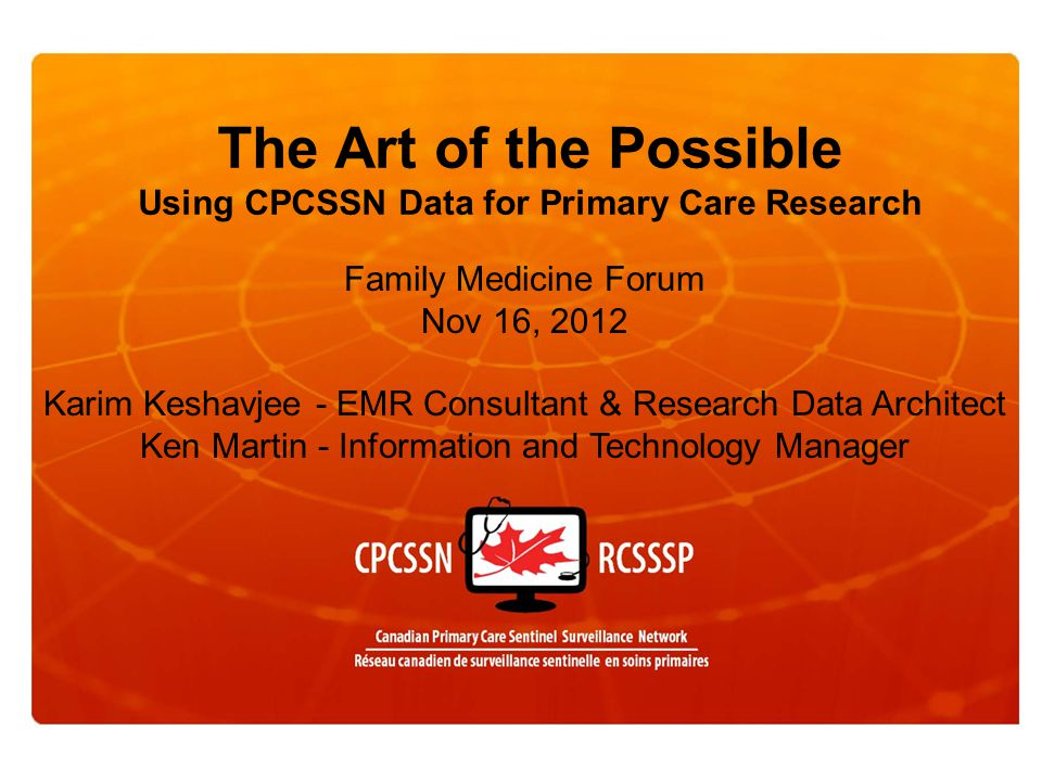 The Art of the Possible Using CPCSSN Data for Primary Care Research Family Medicine Forum Nov 16, 2012 Karim Keshavjee - EMR Consultant & Research Data Architect Ken Martin - Information and Technology Manager