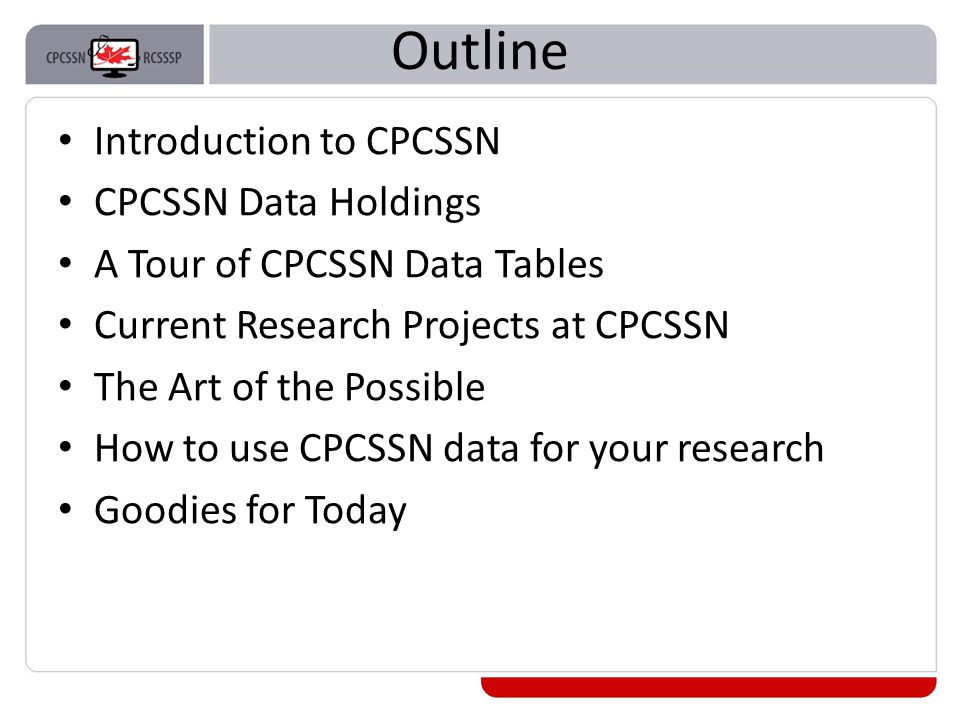 Outline Introduction to CPCSSN CPCSSN Data Holdings A Tour of CPCSSN Data Tables Current Research Projects at CPCSSN The Art of the Possible How to use CPCSSN data for your research Goodies for Today