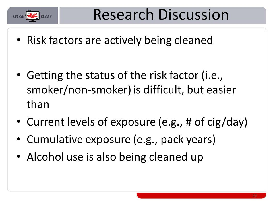 Research Discussion Risk factors are actively being cleaned Getting the status of the risk factor (i.e., smoker/non-smoker) is difficult, but easier than Current levels of exposure (e.g., # of cig/day) Cumulative exposure (e.g., pack years) Alcohol use is also being cleaned up 22