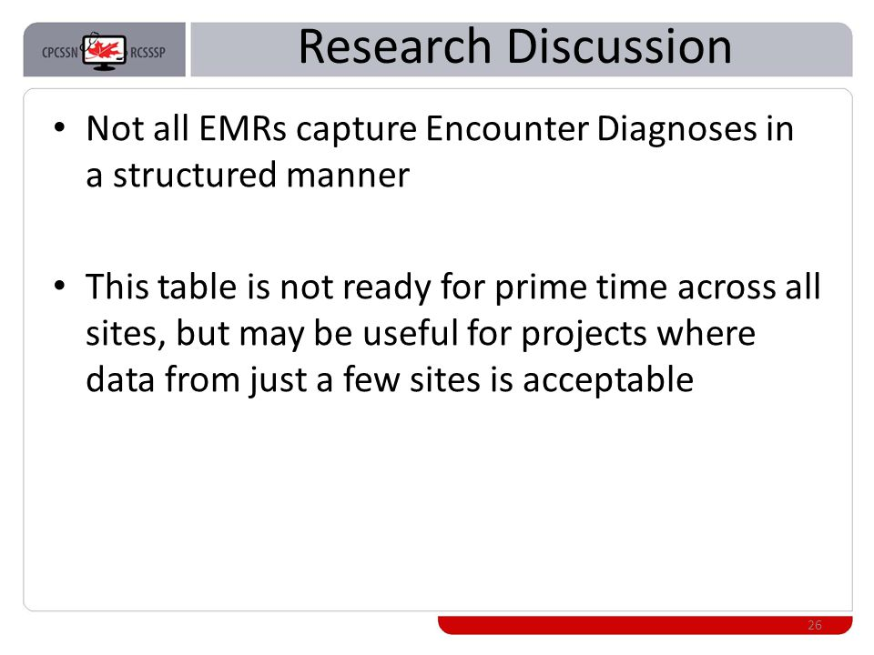 Research Discussion Not all EMRs capture Encounter Diagnoses in a structured manner This table is not ready for prime time across all sites, but may be useful for projects where data from just a few sites is acceptable 26